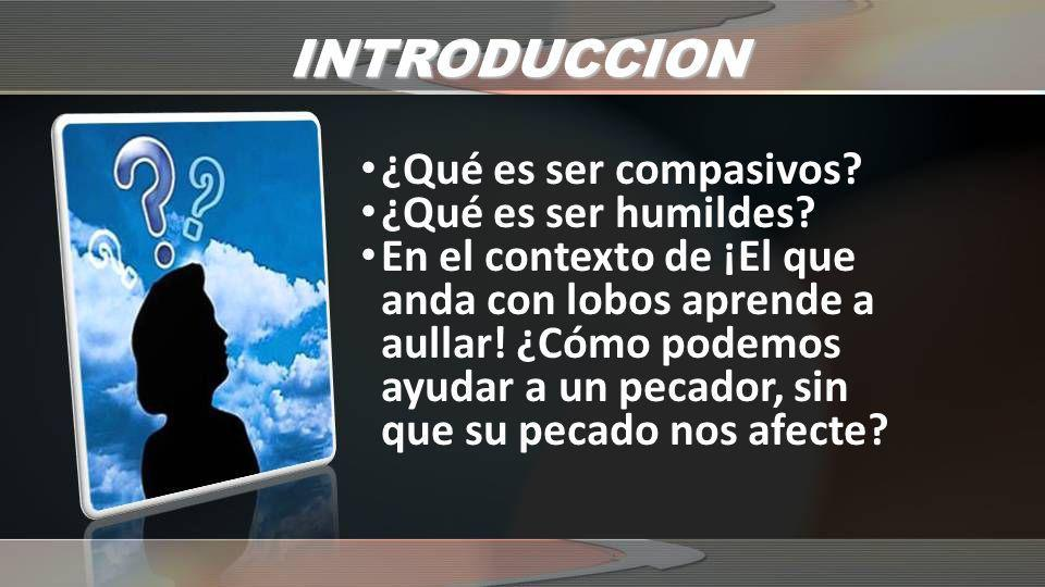 INTRODUCCION ¿Qué es ser compasivos ¿Qué es ser humildes