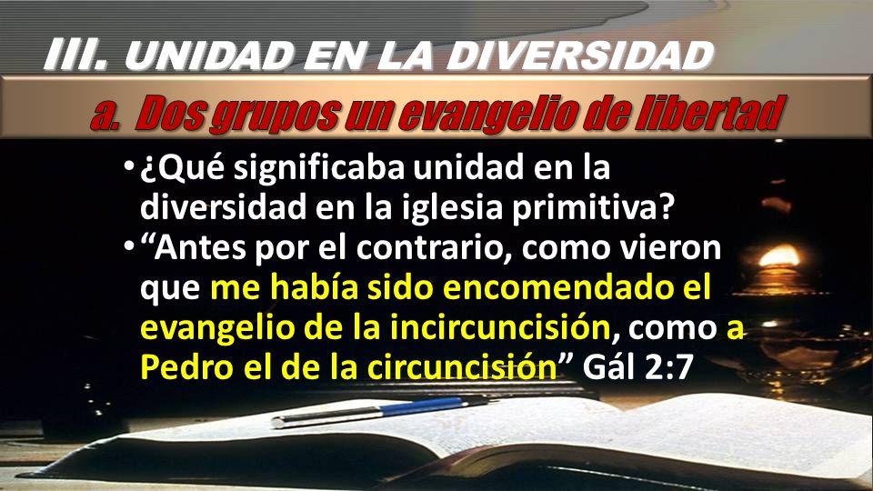 III. UNIDAD EN LA DIVERSIDAD a. Dos grupos un evangelio de libertad
