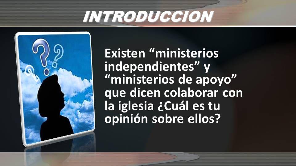 INTRODUCCION Existen ministerios independientes y ministerios de apoyo que dicen colaborar con la iglesia ¿Cuál es tu opinión sobre ellos