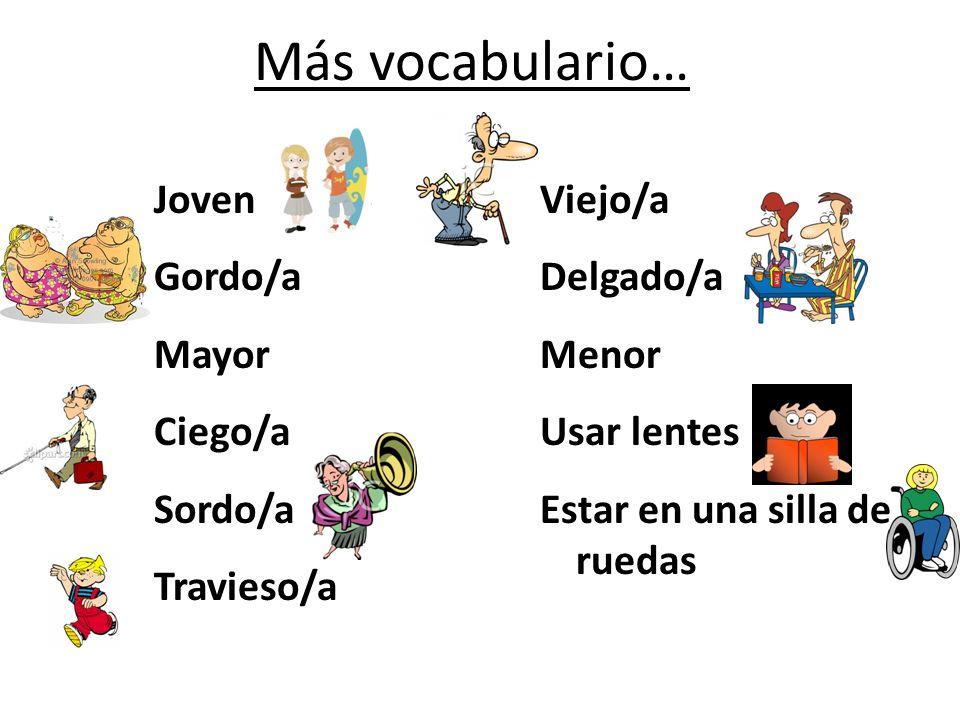 Más vocabulario… Joven Gordo/a Mayor Ciego/a Sordo/a Travieso/a Viejo/a Delgado/a Menor Usar lentes Estar en una silla de ruedas