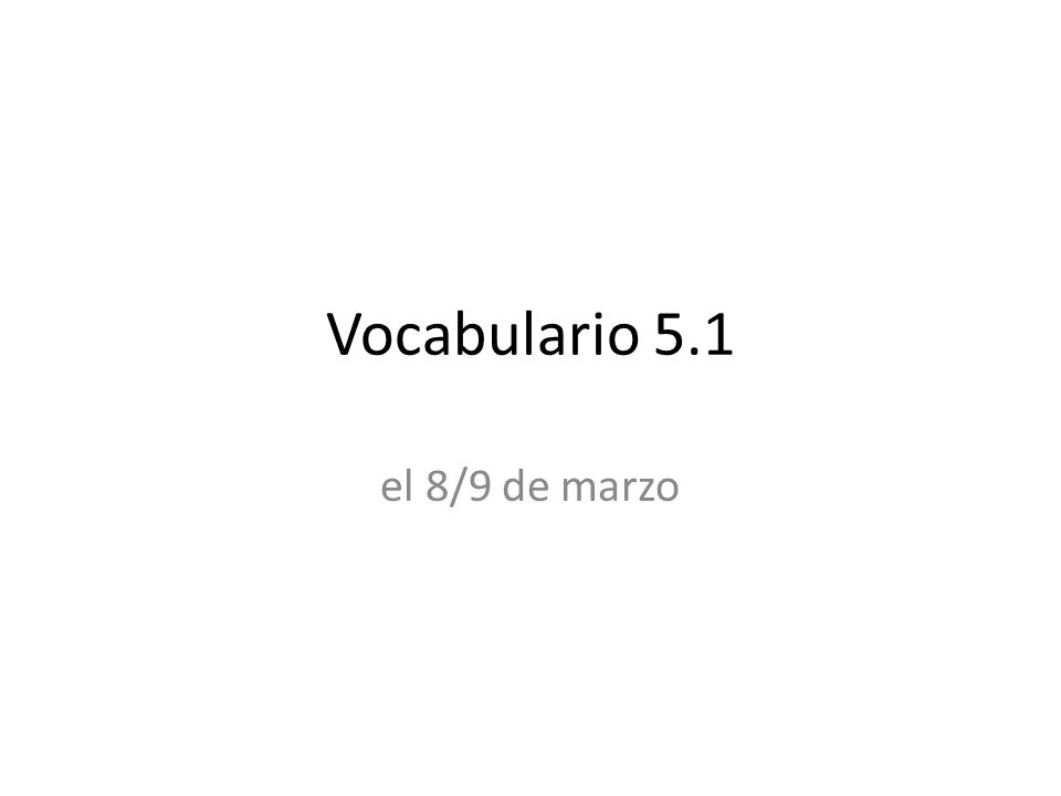 Vocabulario 5.1 el 8/9 de marzo