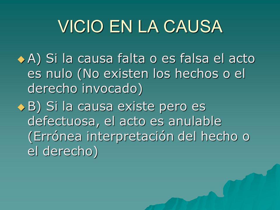 VICIO EN LA CAUSA A) Si la causa falta o es falsa el acto es nulo (No existen los hechos o el derecho invocado)
