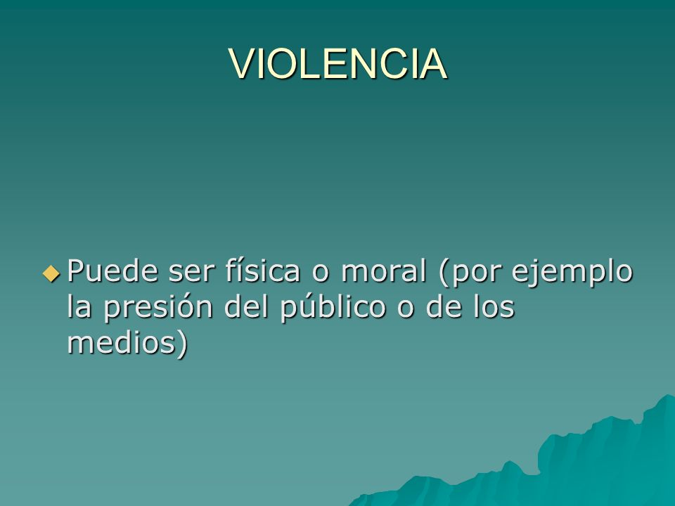 VIOLENCIA Puede ser física o moral (por ejemplo la presión del público o de los medios)