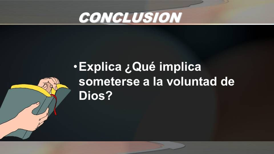 CONCLUSION Explica ¿Qué implica someterse a la voluntad de Dios