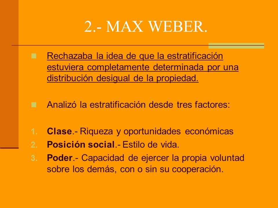 2.- MAX WEBER. Rechazaba la idea de que la estratificación estuviera completamente determinada por una distribución desigual de la propiedad.