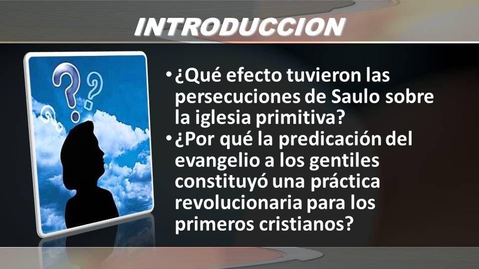 INTRODUCCION ¿Qué efecto tuvieron las persecuciones de Saulo sobre la iglesia primitiva