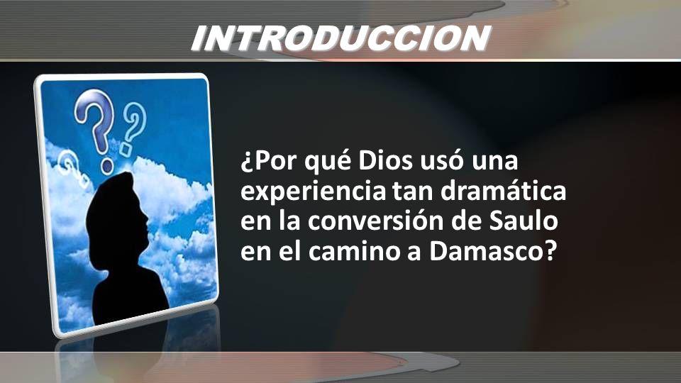 INTRODUCCION ¿Por qué Dios usó una experiencia tan dramática en la conversión de Saulo en el camino a Damasco