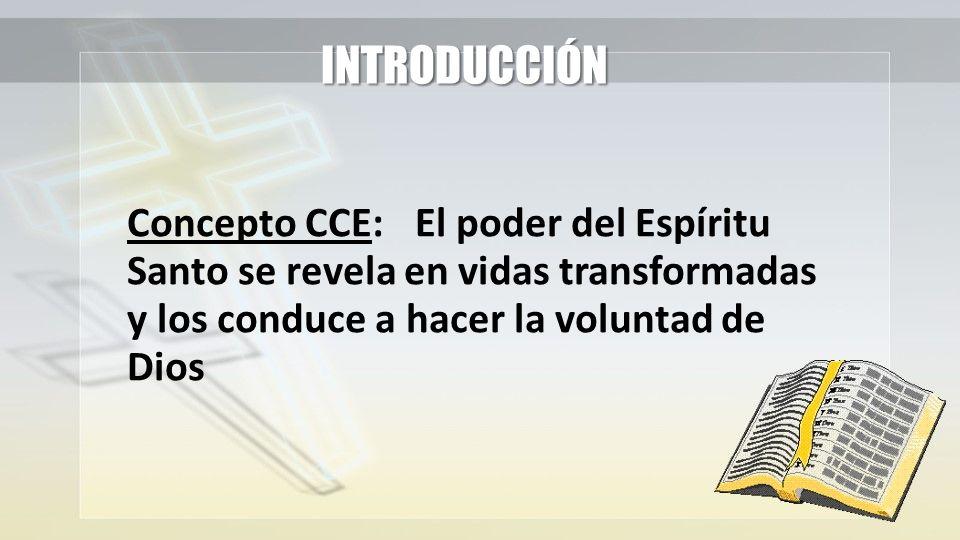INTRODUCCIÓN Concepto CCE: El poder del Espíritu Santo se revela en vidas transformadas y los conduce a hacer la voluntad de Dios.