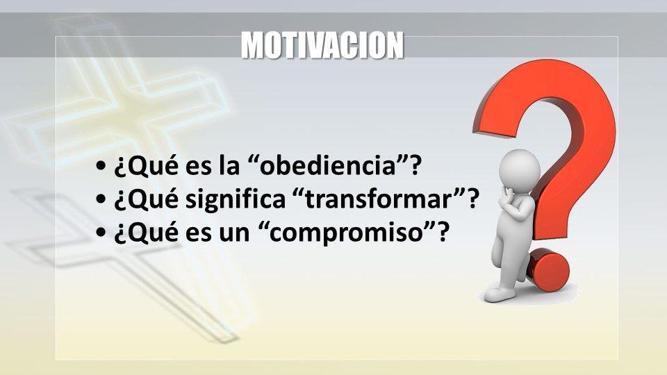 MOTIVACION ¿Qué es la obediencia ¿Qué significa transformar