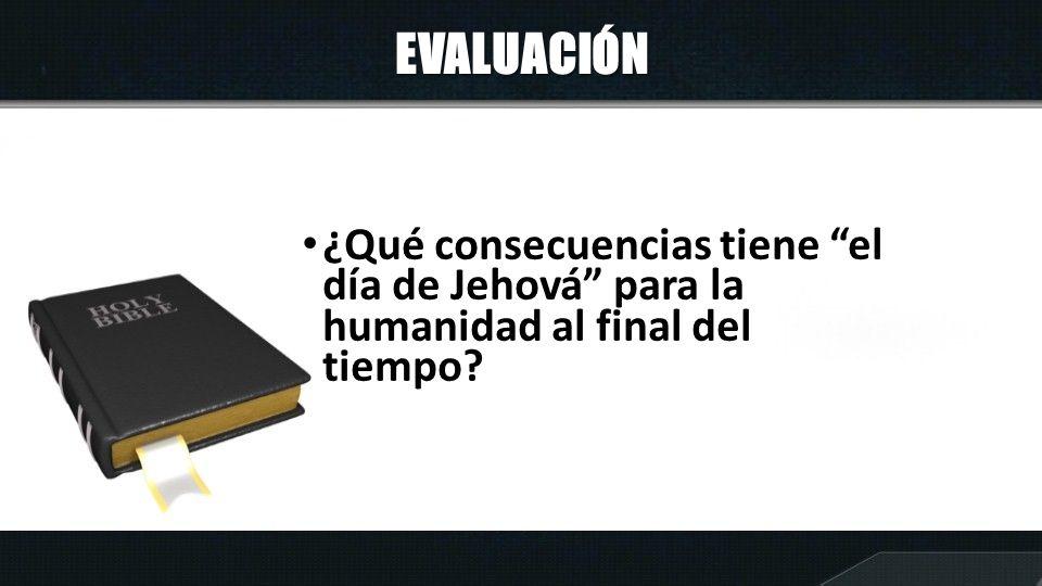 EVALUACIÓN ¿Qué consecuencias tiene el día de Jehová para la humanidad al final del tiempo