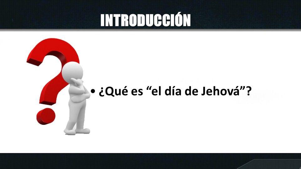 INTRODUCCIÓN ¿Qué es el día de Jehová