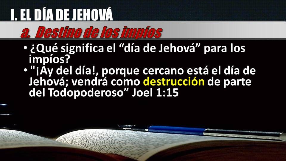 I. EL DÍA DE JEHOVÁ a. Destino de los impíos