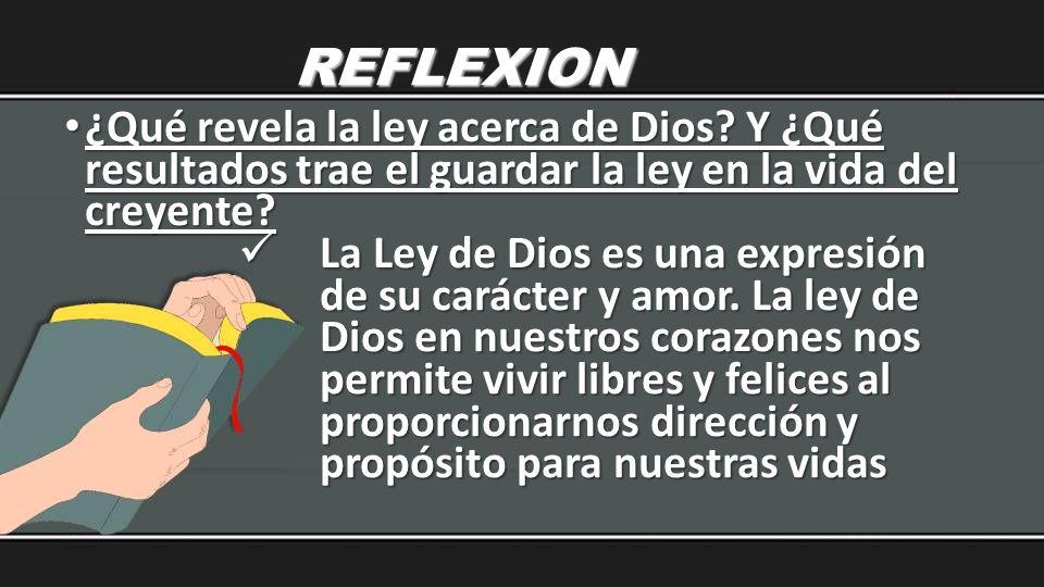 REFLEXION ¿Qué revela la ley acerca de Dios Y ¿Qué resultados trae el guardar la ley en la vida del creyente