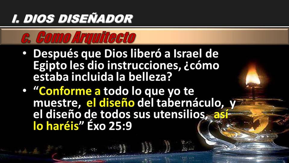 I. DIOS DISEÑADOR c. Como Arquitecto. Después que Dios liberó a Israel de Egipto les dio instrucciones, ¿cómo estaba incluida la belleza