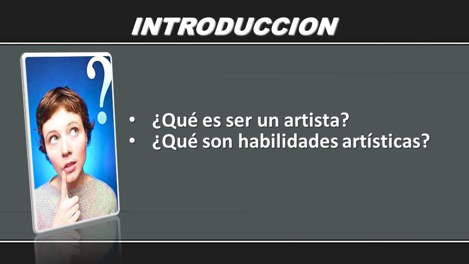 INTRODUCCION ¿Qué es ser un artista ¿Qué son habilidades artísticas