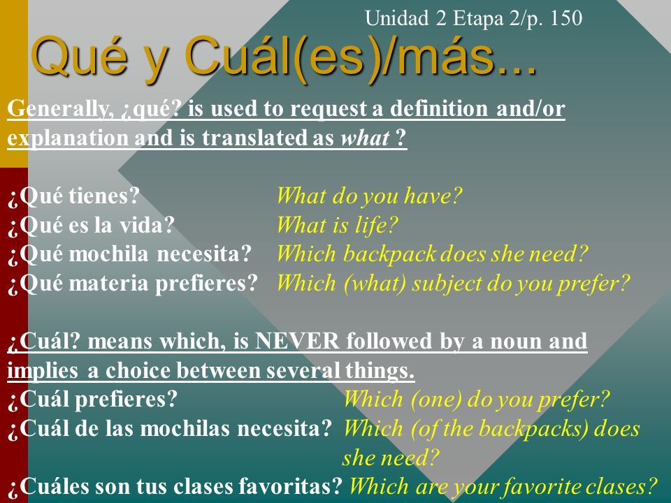 Unidad 2 Etapa 2/p. 150 Qué y Cuál(es)/más... Generally, ¿qué is used to request a definition and/or explanation and is translated as what