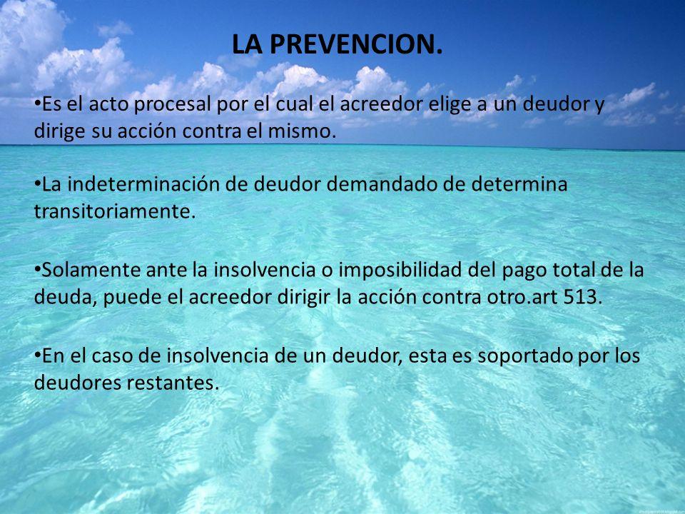 LA PREVENCION. Es el acto procesal por el cual el acreedor elige a un deudor y dirige su acción contra el mismo.