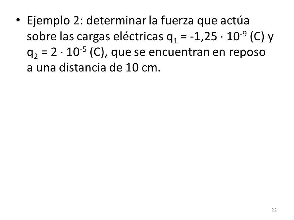 Ejemplo 2: determinar la fuerza que actúa sobre las cargas eléctricas q1 = -1,25  10-9 (C) y q2 = 2  10-5 (C), que se encuentran en reposo a una distancia de 10 cm.