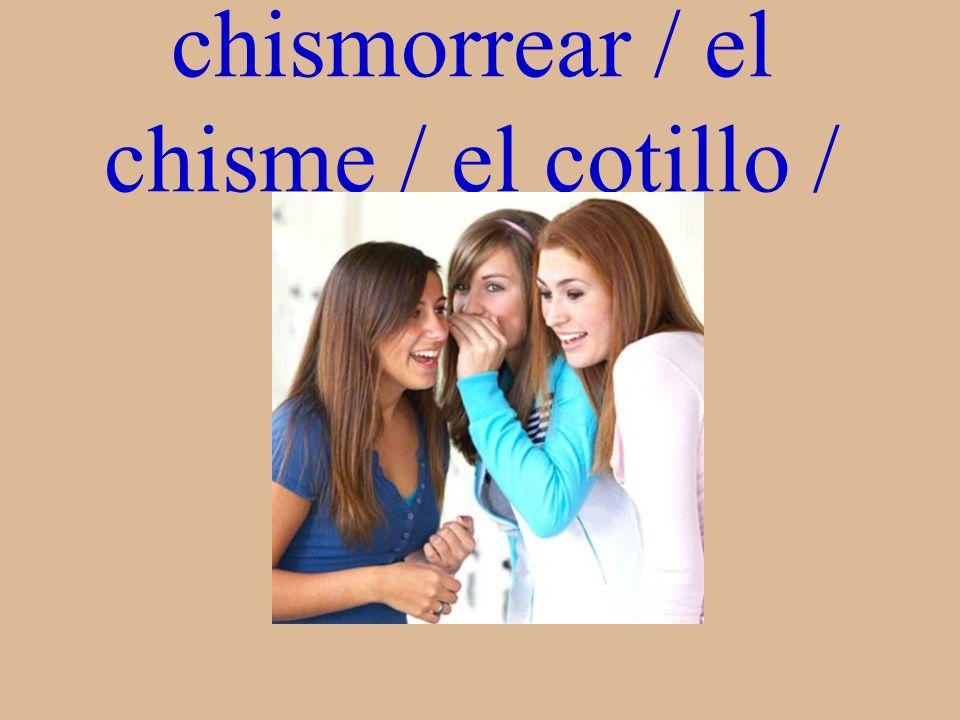 chismorrear / el chisme / el cotillo / chismosas