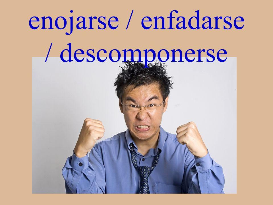 enojarse / enfadarse / descomponerse