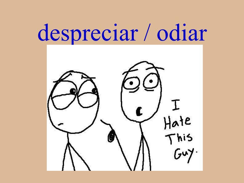 despreciar / odiar