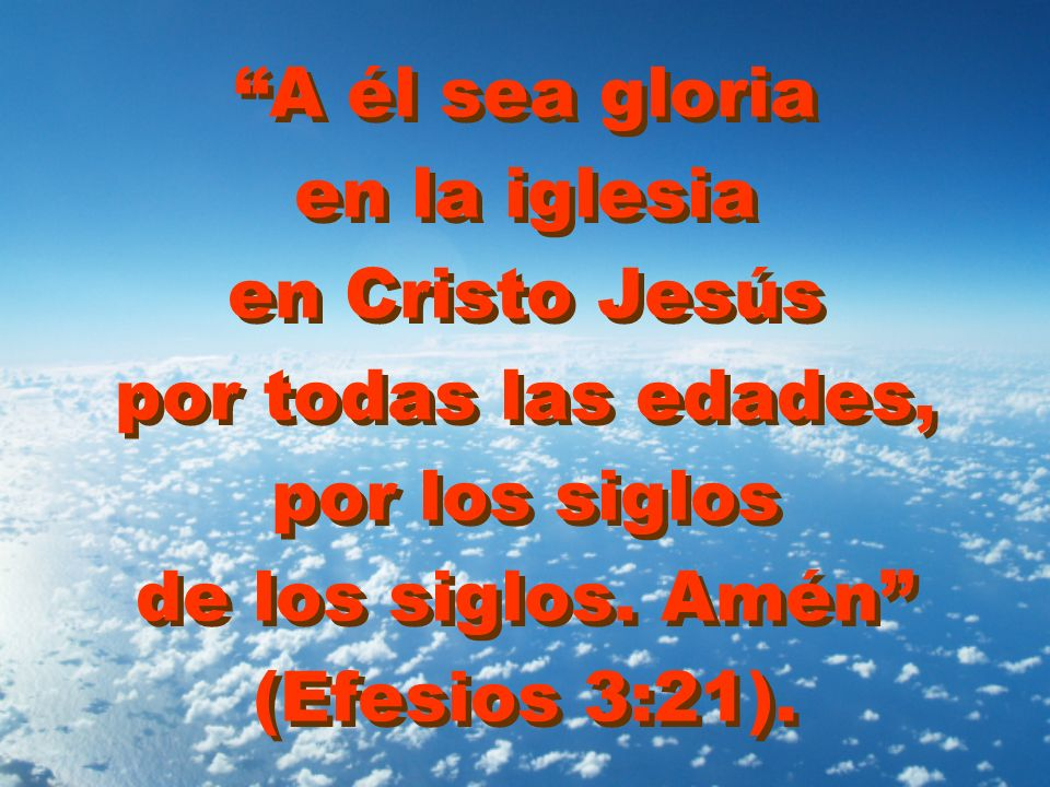 A él sea gloria en la iglesia en Cristo Jesús por todas las edades, por los siglos de los siglos.