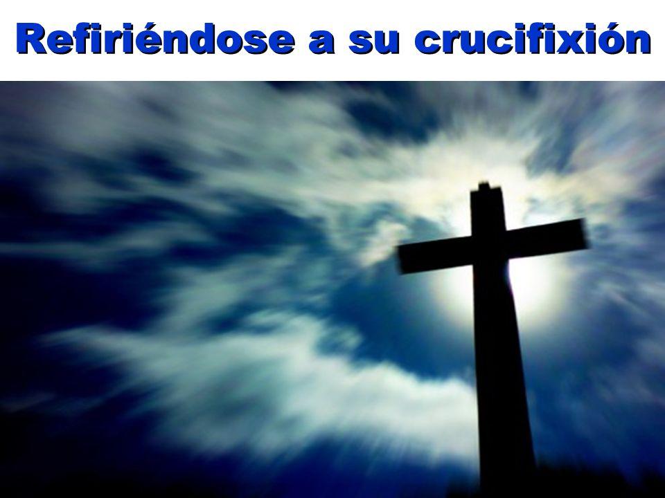 Refiriéndose a su crucifixión