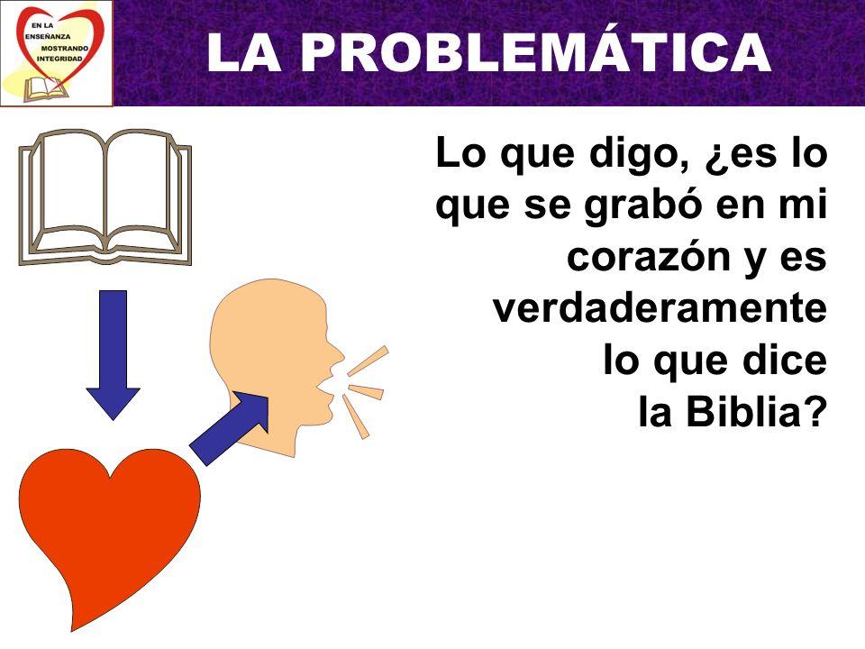 LA PROBLEMÁTICA Lo que digo, ¿es lo que se grabó en mi corazón y es verdaderamente lo que dice la Biblia
