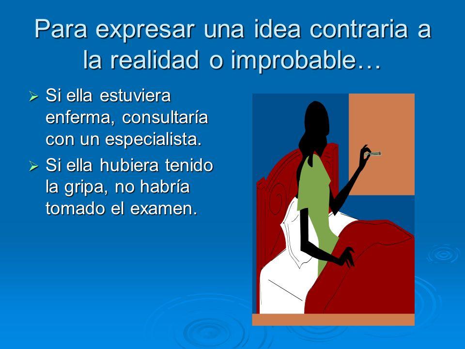 Para expresar una idea contraria a la realidad o improbable…