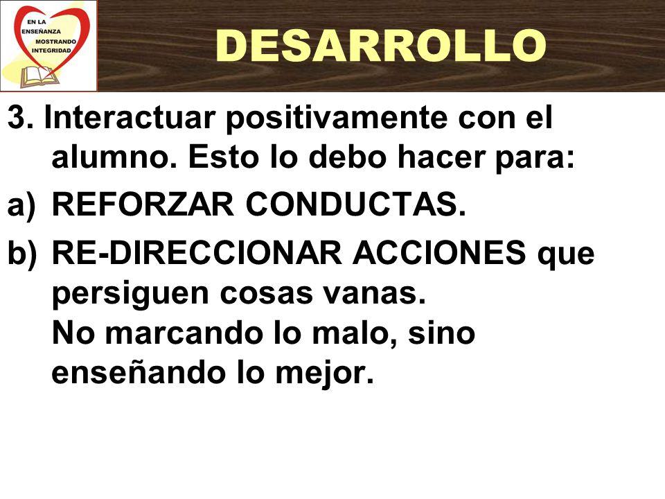 DESARROLLO 3. Interactuar positivamente con el alumno. Esto lo debo hacer para: REFORZAR CONDUCTAS.