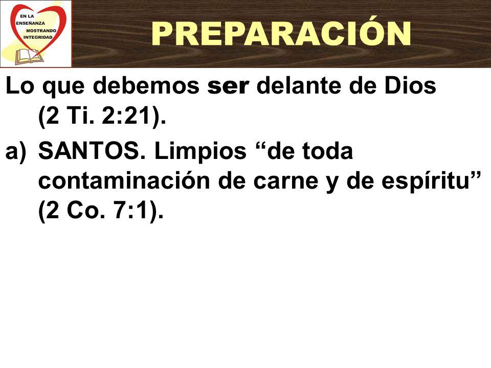 PREPARACIÓN Lo que debemos ser delante de Dios (2 Ti. 2:21).