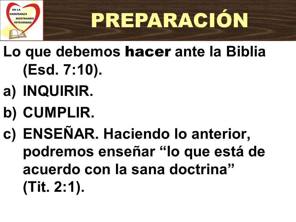 PREPARACIÓN Lo que debemos hacer ante la Biblia (Esd. 7:10). INQUIRIR.
