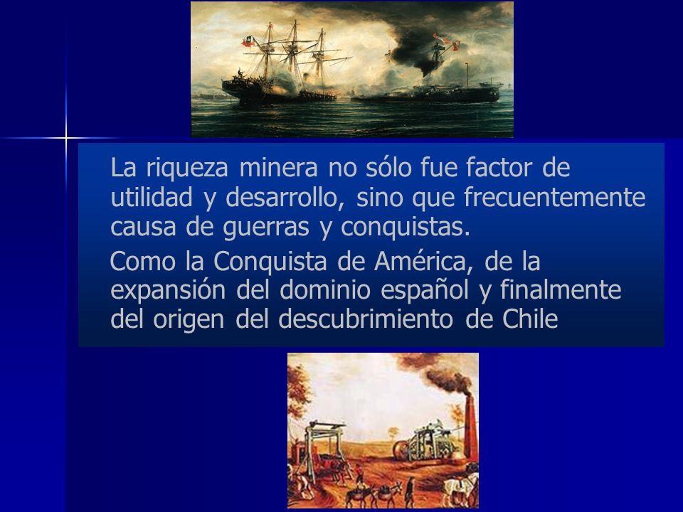 La riqueza minera no sólo fue factor de utilidad y desarrollo, sino que frecuentemente causa de guerras y conquistas.