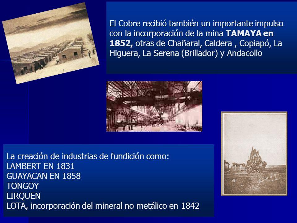 El Cobre recibió también un importante impulso con la incorporación de la mina TAMAYA en 1852, otras de Chañaral, Caldera , Copiapó, La Higuera, La Serena (Brillador) y Andacollo