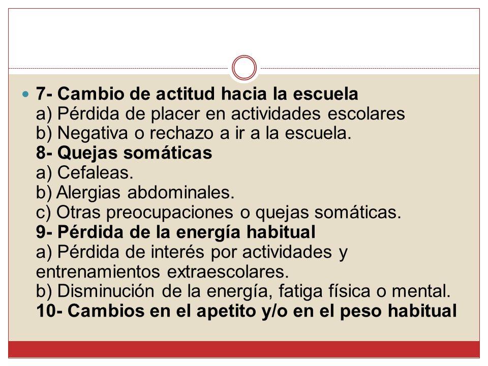 7- Cambio de actitud hacia la escuela a) Pérdida de placer en actividades escolares b) Negativa o rechazo a ir a la escuela.