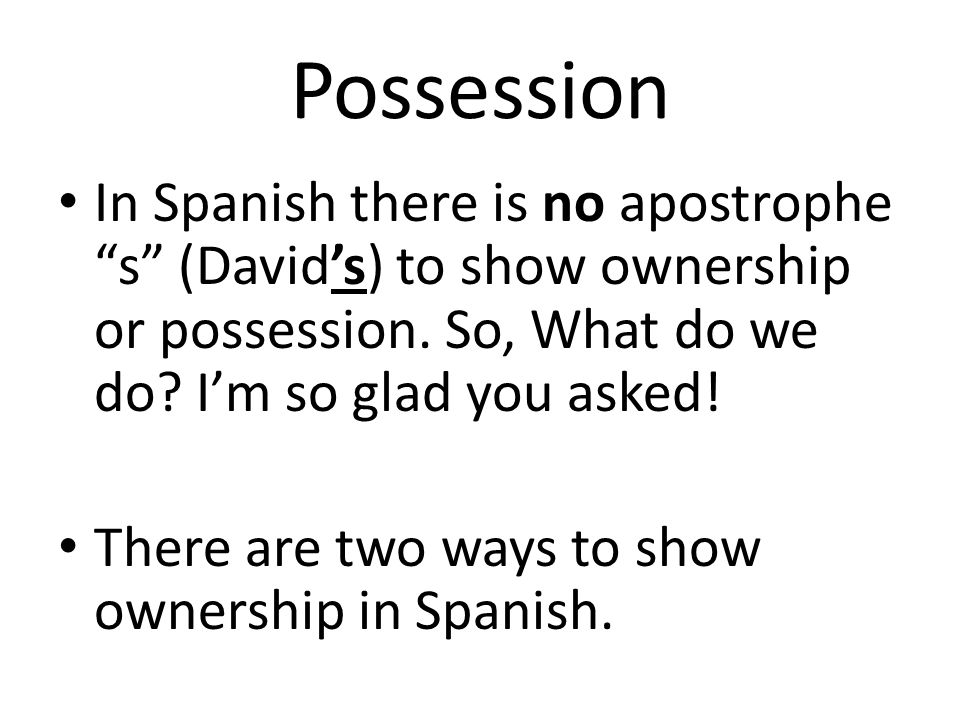 Possession In Spanish there is no apostrophe s (David's) to show ownership or possession. So, What do we do I'm so glad you asked!
