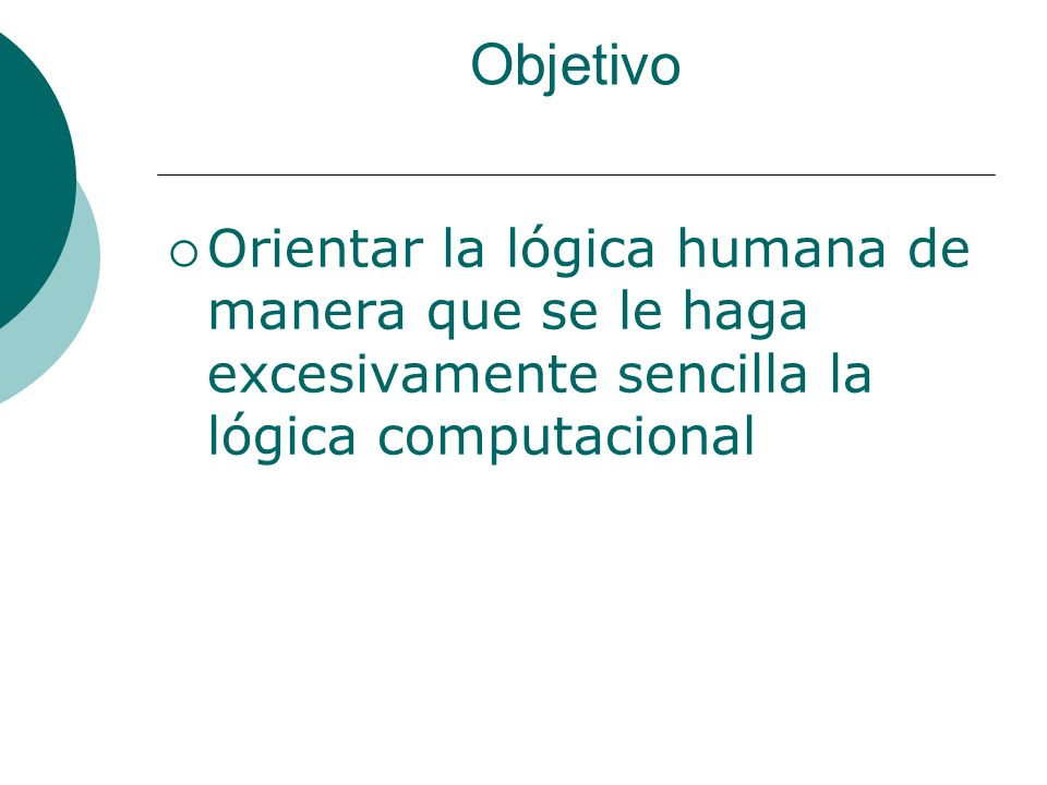 Objetivo Orientar la lógica humana de manera que se le haga excesivamente sencilla la lógica computacional.