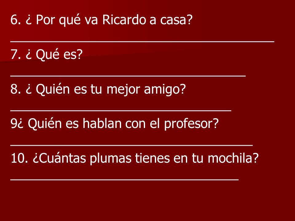 6. ¿ Por qué va Ricardo a casa _____________________________________