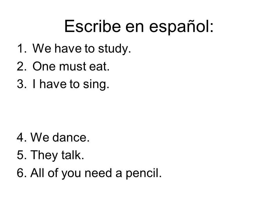 Escribe en español: We have to study. One must eat. I have to sing.