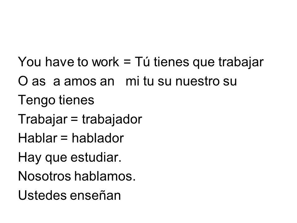 You have to work = Tú tienes que trabajar O as a amos an mi tu su nuestro su Tengo tienes Trabajar = trabajador Hablar = hablador Hay que estudiar.