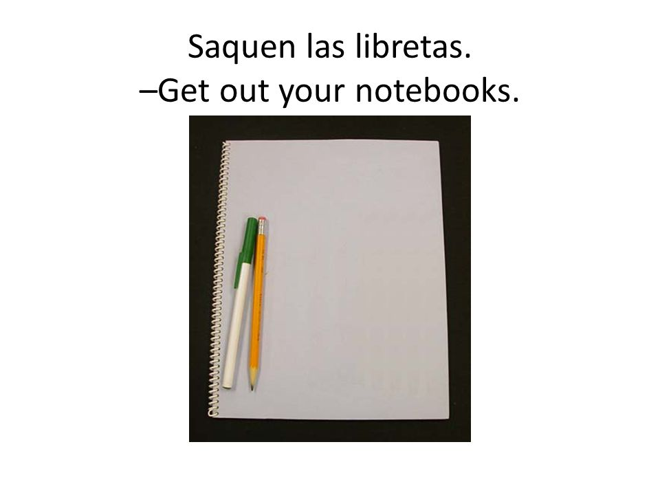 Saquen las libretas. –Get out your notebooks.