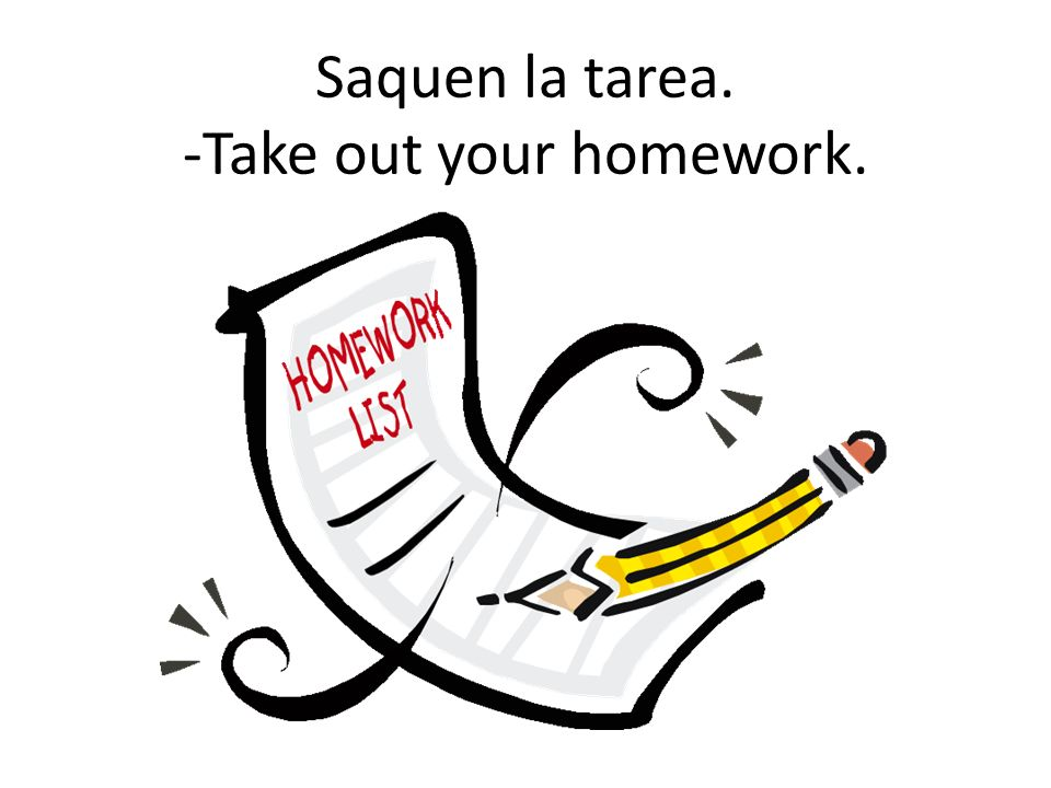 Saquen la tarea. -Take out your homework.