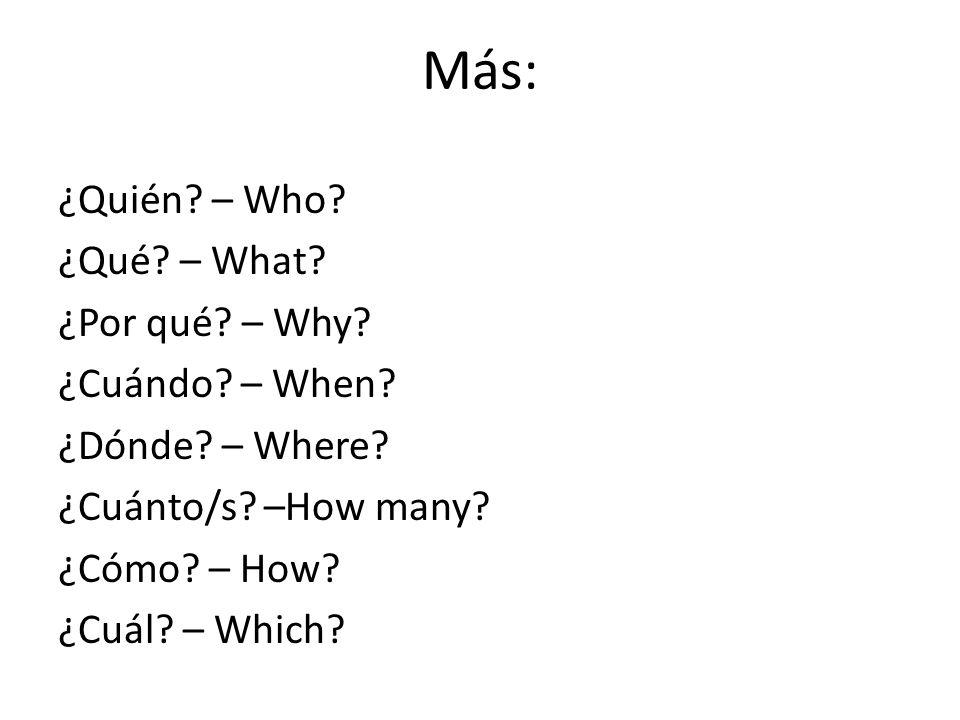 Más:¿Quién.– Who. ¿Qué. – What. ¿Por qué. – Why. ¿Cuándo.