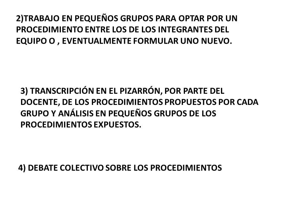 2)TRABAJO EN PEQUEÑOS GRUPOS PARA OPTAR POR UN PROCEDIMIENTO ENTRE LOS DE LOS INTEGRANTES DEL EQUIPO O , EVENTUALMENTE FORMULAR UNO NUEVO.