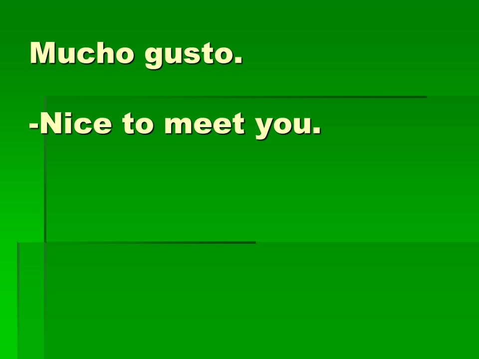 Mucho gusto. -Nice to meet you.