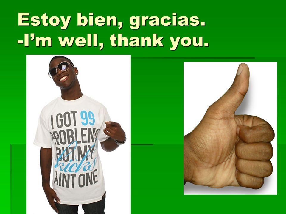 Estoy bien, gracias. -I'm well, thank you.