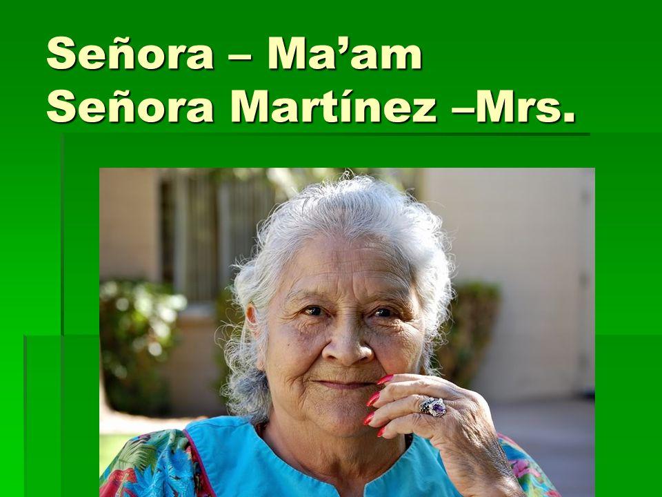 Señora – Ma'am Señora Martínez –Mrs.
