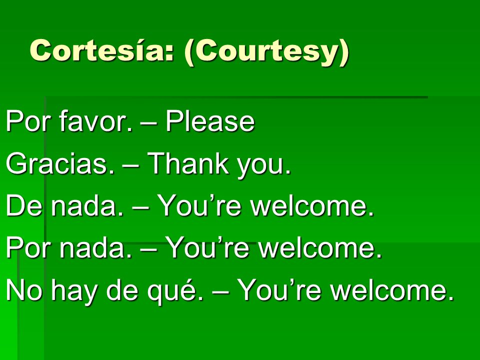 Cortesía: (Courtesy) Por favor. – Please. Gracias. – Thank you. De nada. – You're welcome. Por nada. – You're welcome.