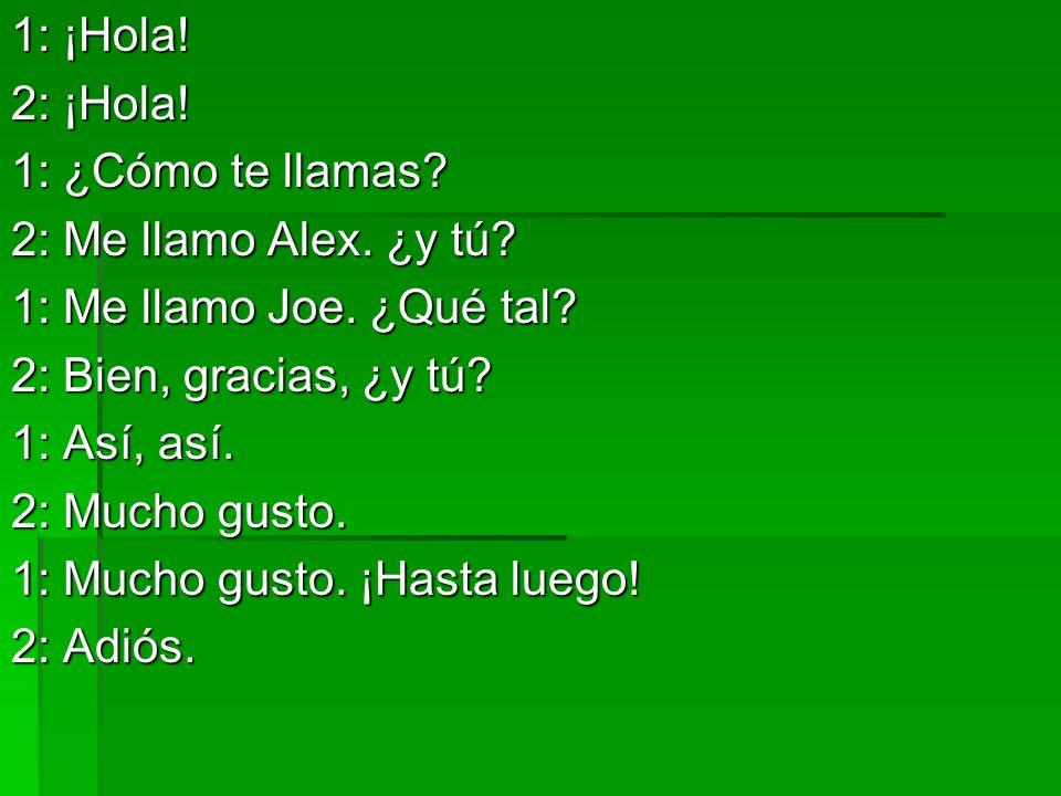 1: ¡Hola! 2: ¡Hola! 1: ¿Cómo te llamas 2: Me llamo Alex. ¿y tú 1: Me llamo Joe. ¿Qué tal 2: Bien, gracias, ¿y tú