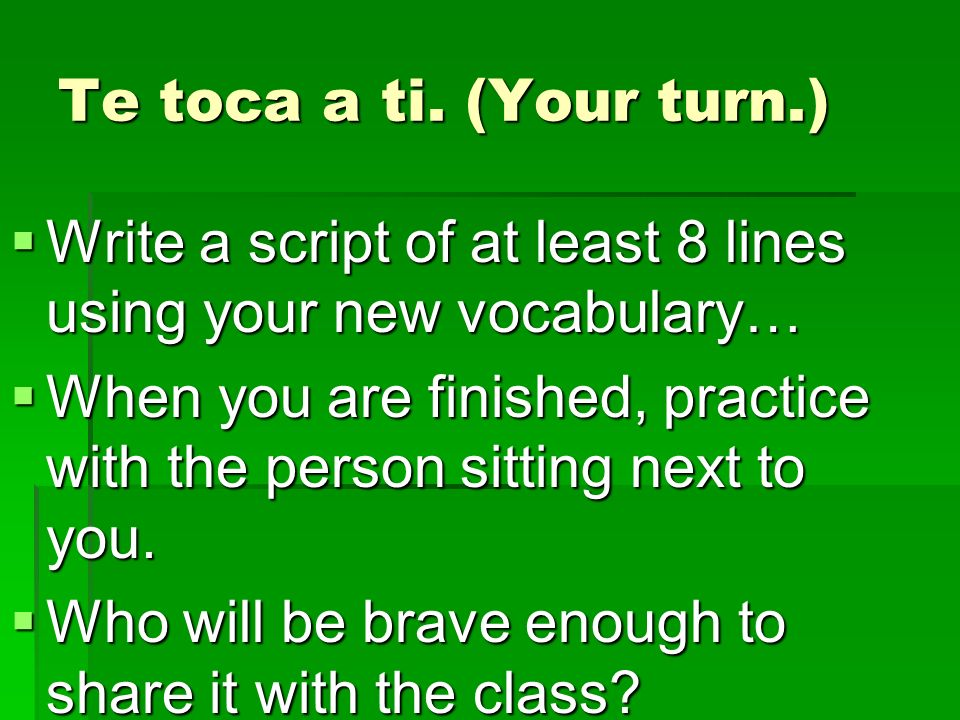 Te toca a ti. (Your turn.) Write a script of at least 8 lines using your new vocabulary…